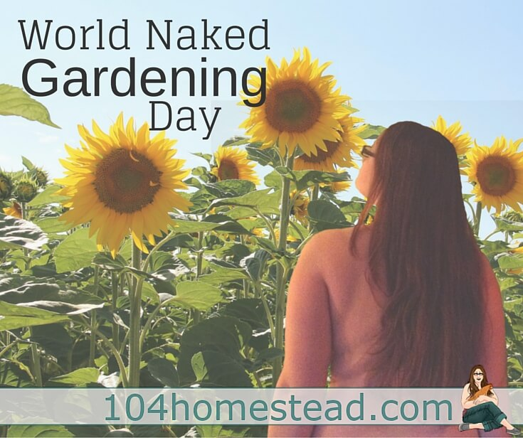 World Naked Gardening Day is an occasion that allows me to really bond with the family. Sometimes even the neighbors come by to join in the fun.